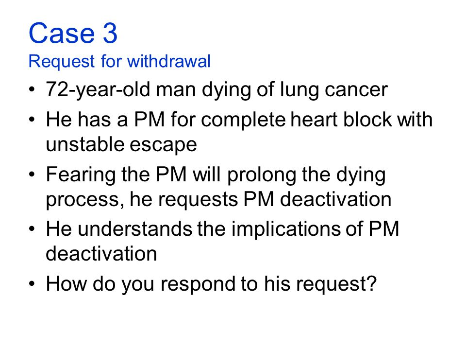 Case 3 Request for withdrawal 72-year-old man dying of lung cancer He has a PM for complete heart block with unstable escape Fearing the PM will prolo