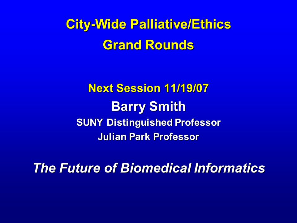 City-Wide Palliative/Ethics Grand Rounds Next Session 11/19/07 Barry Smith SUNY Distinguished Professor Julian Park Professor The Future of Biomedical Informatics