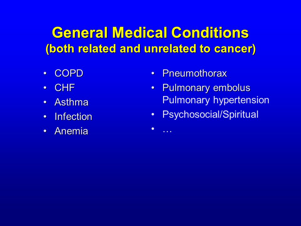 General Medical Conditions (both related and unrelated to cancer) COPDCOPD CHFCHF AsthmaAsthma InfectionInfection AnemiaAnemia PneumothoraxPneumothorax Pulmonary embolusPulmonary embolus Pulmonary hypertension Psychosocial/Spiritual …