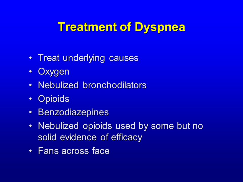 Treatment of Dyspnea Treat underlying causesTreat underlying causes OxygenOxygen Nebulized bronchodilatorsNebulized bronchodilators OpioidsOpioids BenzodiazepinesBenzodiazepines Nebulized opioids used by some but no solid evidence of efficacyNebulized opioids used by some but no solid evidence of efficacy Fans across faceFans across face