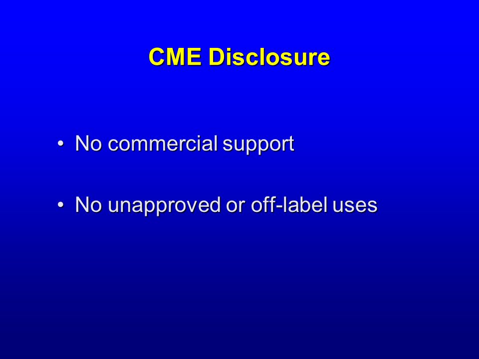 CME Disclosure No commercial supportNo commercial support No unapproved or off-label usesNo unapproved or off-label uses