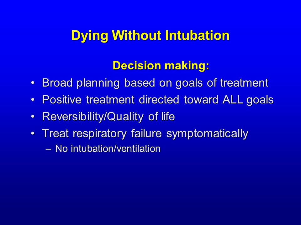 Dying Without Intubation Decision making: Broad planning based on goals of treatmentBroad planning based on goals of treatment Positive treatment directed toward ALL goalsPositive treatment directed toward ALL goals Reversibility/Quality of lifeReversibility/Quality of life Treat respiratory failure symptomaticallyTreat respiratory failure symptomatically –No intubation/ventilation