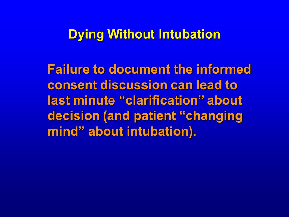Dying Without Intubation Failure to document the informed consent discussion can lead to last minute clarification about decision (and patient changing mind about intubation).