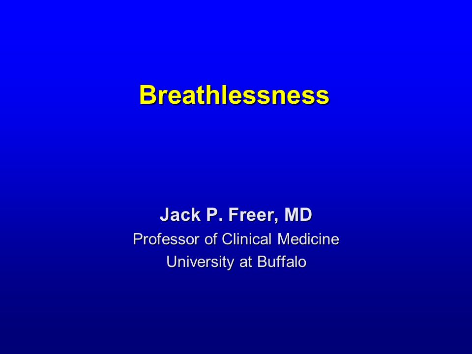 Breathlessness Jack P. Freer, MD Professor of Clinical Medicine University at Buffalo