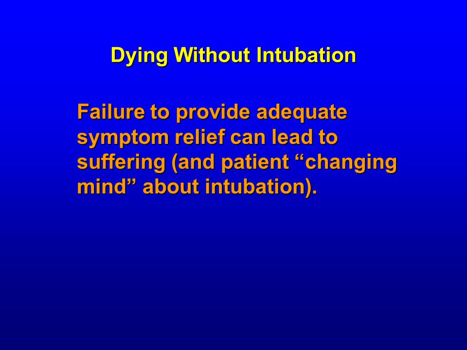 Dying Without Intubation Failure to provide adequate symptom relief can lead to suffering (and patient changing mind about intubation).