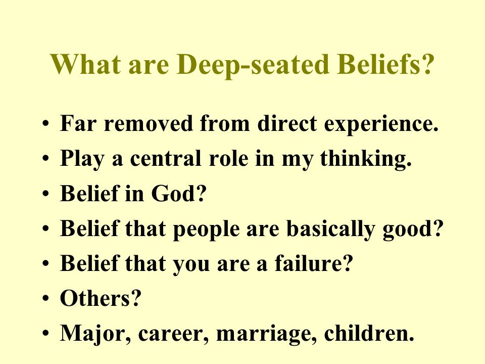 What are Deep-seated Beliefs. Far removed from direct experience.