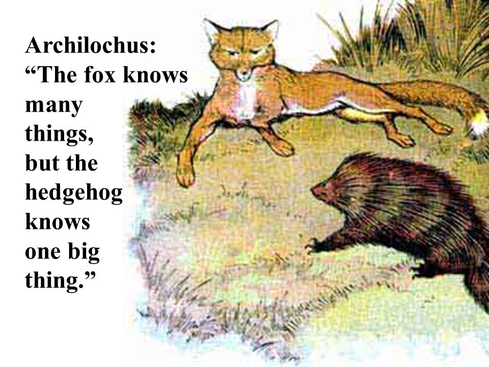 Archilochus: The fox knows many things, but the hedgehog knows one big thing.