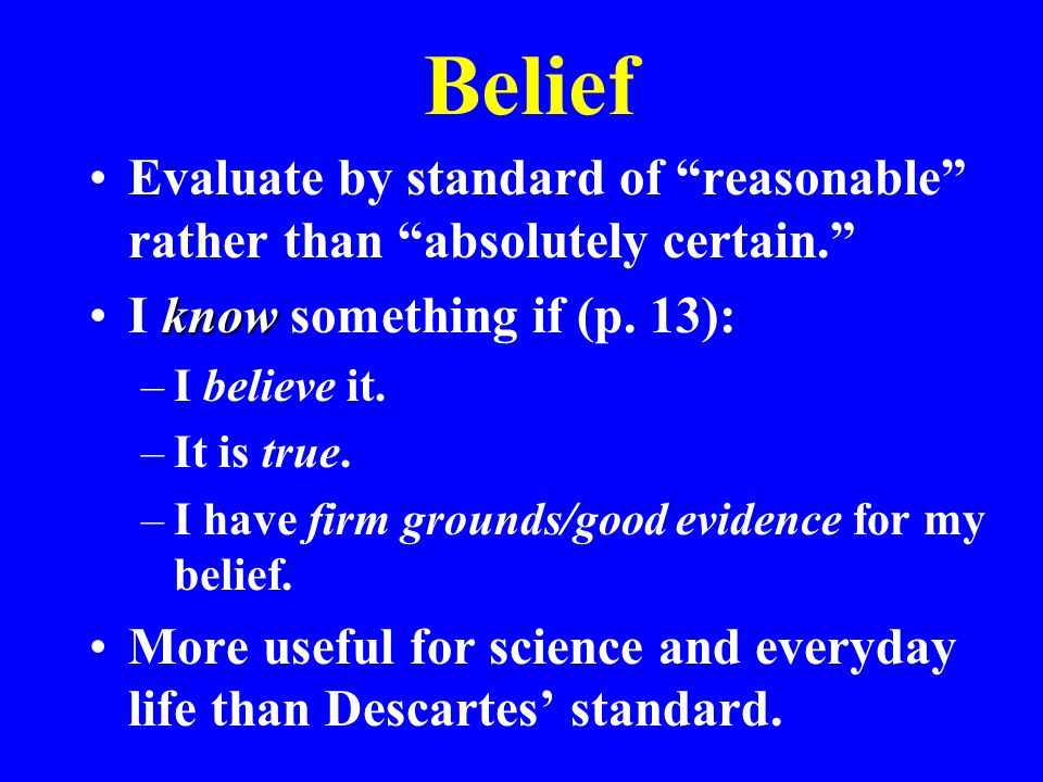 Belief Evaluate by standard of reasonable rather than absolutely certain. knowI know something if (p.