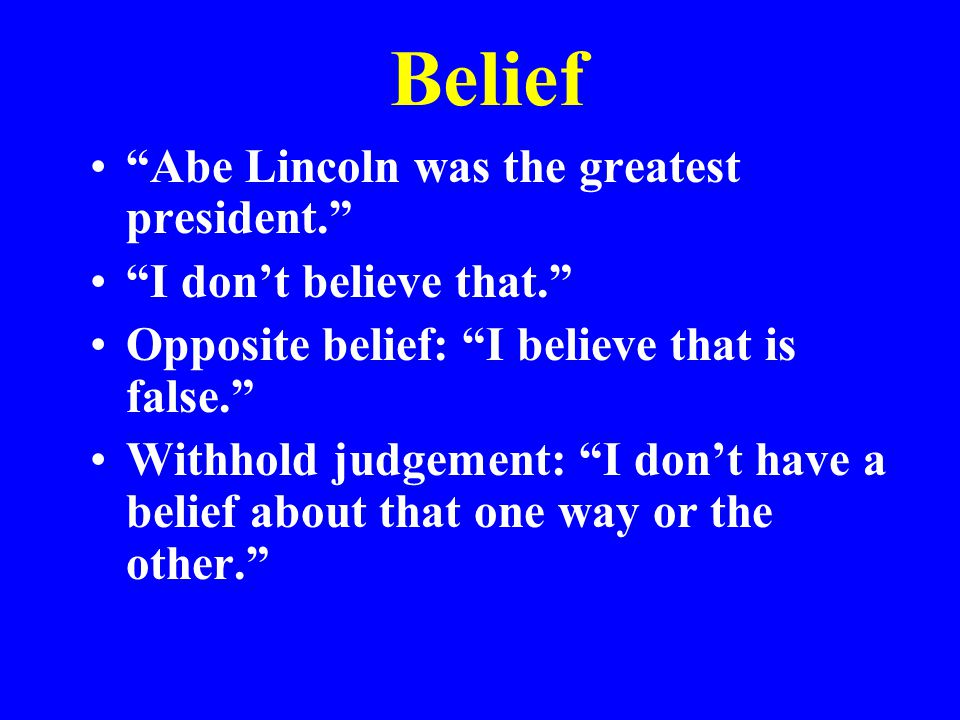 Belief Abe Lincoln was the greatest president. I don't believe that. Opposite belief: I believe that is false. Withhold judgement: I don't have a belief about that one way or the other.