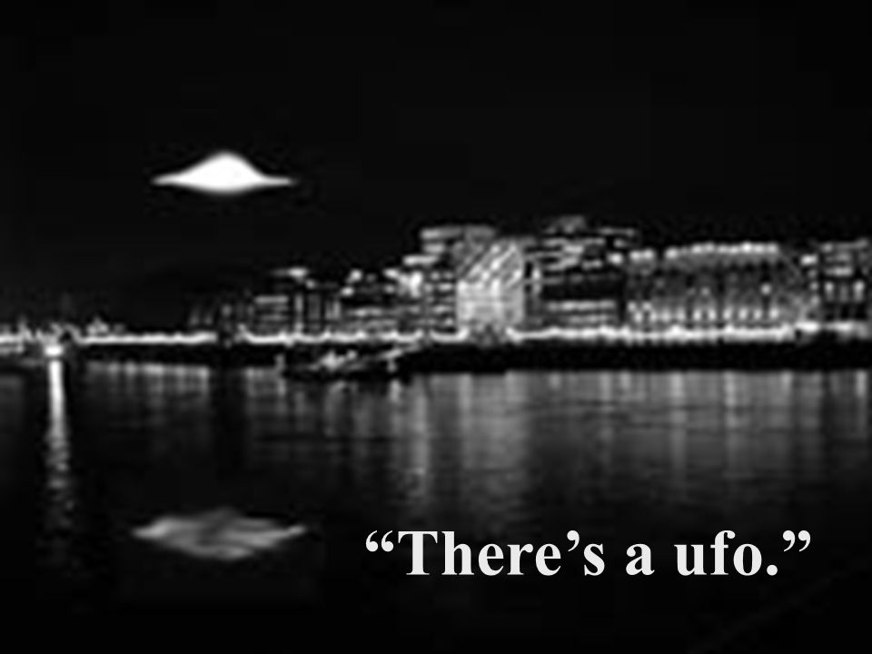 """""""There's a ufo."""""""