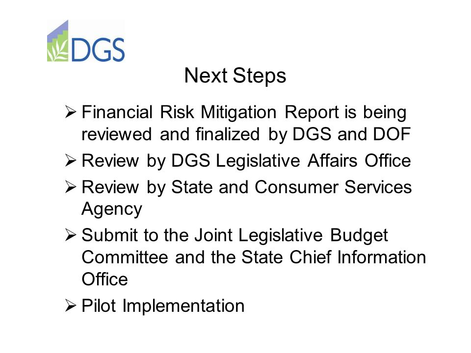 Next Steps  Financial Risk Mitigation Report is being reviewed and finalized by DGS and DOF  Review by DGS Legislative Affairs Office  Review by State and Consumer Services Agency  Submit to the Joint Legislative Budget Committee and the State Chief Information Office  Pilot Implementation