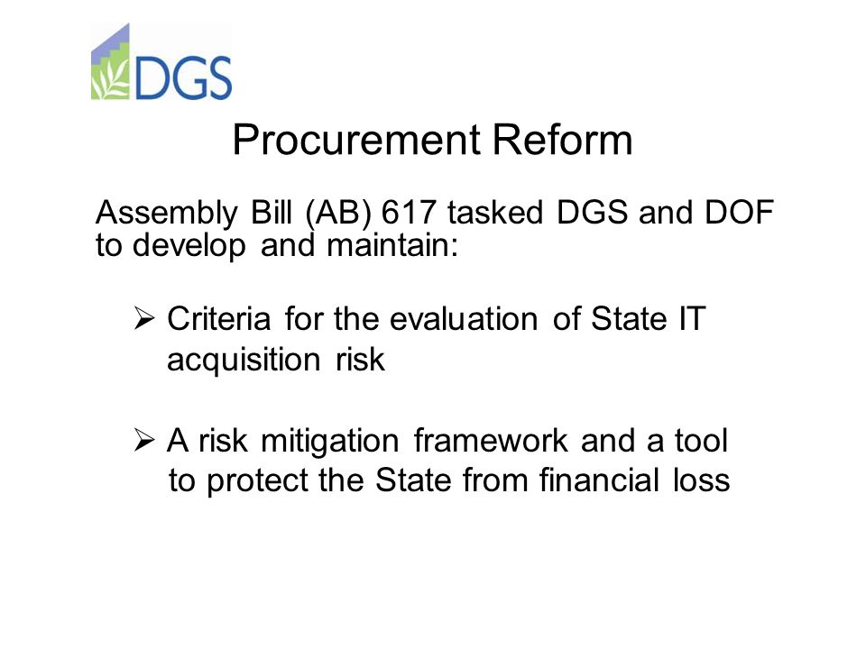 Procurement Reform  Criteria for the evaluation of State IT acquisition risk  A risk mitigation framework and a tool to protect the State from financial loss Assembly Bill (AB) 617 tasked DGS and DOF to develop and maintain:
