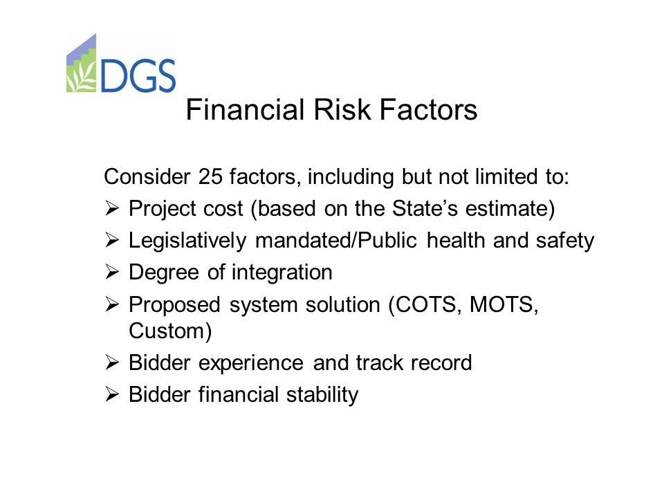 Financial Risk Factors Consider 25 factors, including but not limited to:  Project cost (based on the State's estimate)  Legislatively mandated/Public health and safety  Degree of integration  Proposed system solution (COTS, MOTS, Custom)  Bidder experience and track record  Bidder financial stability