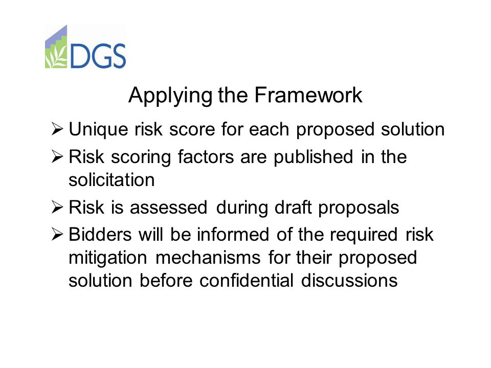 Applying the Framework  Unique risk score for each proposed solution  Risk scoring factors are published in the solicitation  Risk is assessed duri