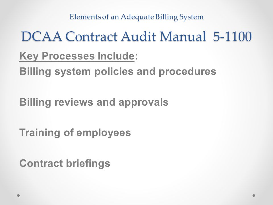 Elements of an Adequate Billing System DCAA Contract Audit Manual 5-1100 Key Processes Include: Billing system policies and procedures Billing reviews