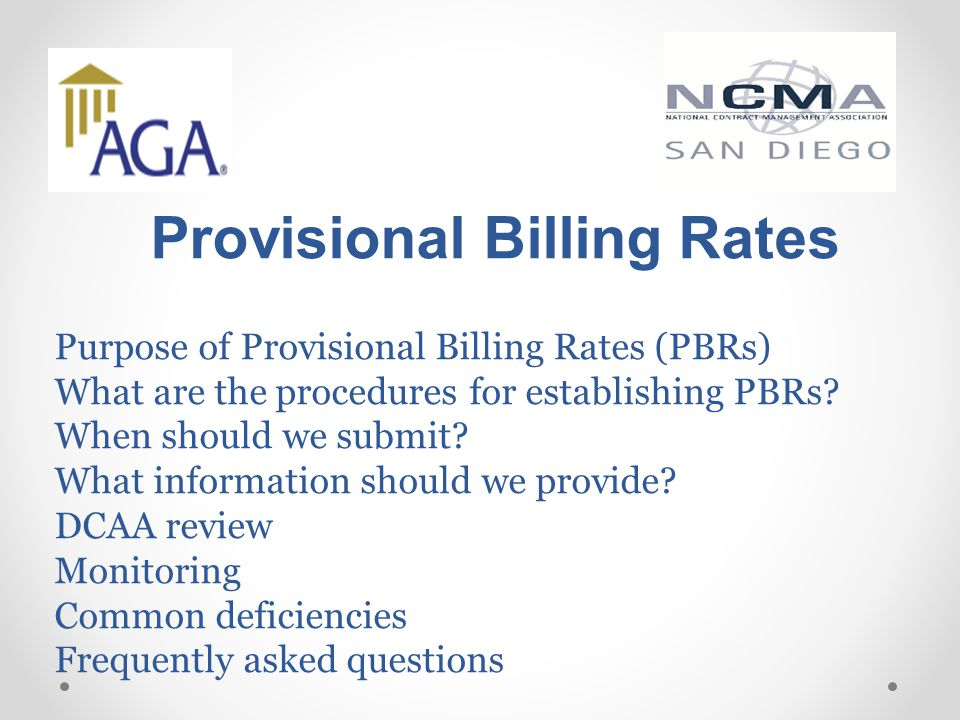 Provisional Billing Rates Purpose of Provisional Billing Rates (PBRs) What are the procedures for establishing PBRs? When should we submit? What infor