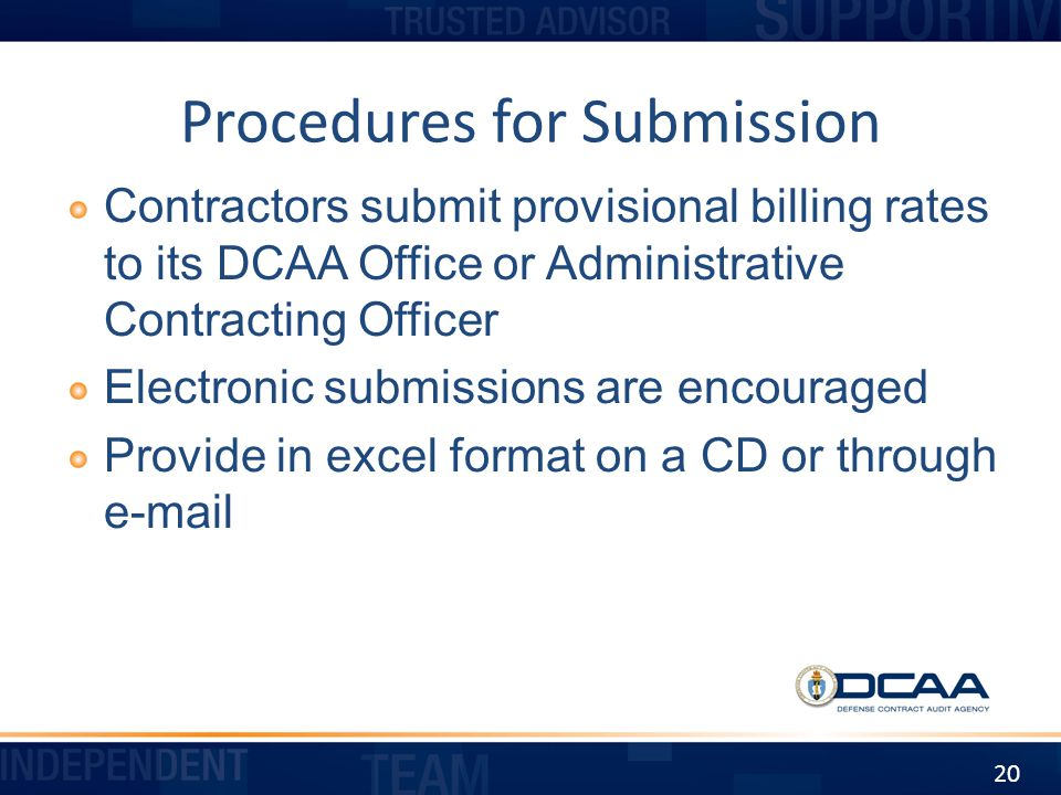 Procedures for Submission Contractors submit provisional billing rates to its DCAA Office or Administrative Contracting Officer Electronic submissions