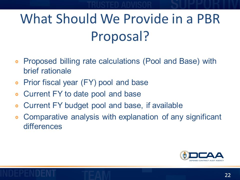 What Should We Provide in a PBR Proposal? Proposed billing rate calculations (Pool and Base) with brief rationale Prior fiscal year (FY) pool and base