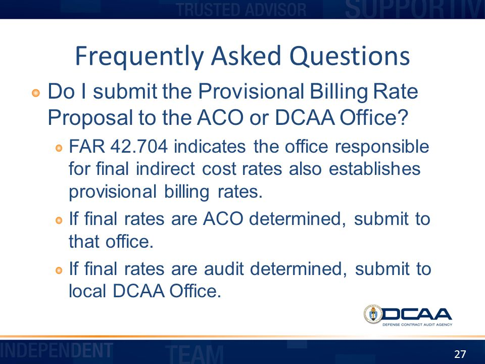 Frequently Asked Questions Do I submit the Provisional Billing Rate Proposal to the ACO or DCAA Office? FAR 42.704 indicates the office responsible fo