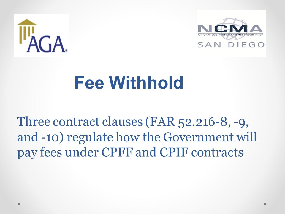 Fee Withhold Three contract clauses (FAR 52.216-8, -9, and -10) regulate how the Government will pay fees under CPFF and CPIF contracts
