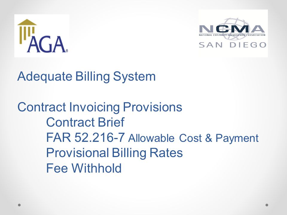 Adequate Billing System Contract Invoicing Provisions Contract Brief FAR 52.216-7 Allowable Cost & Payment Provisional Billing Rates Fee Withhold