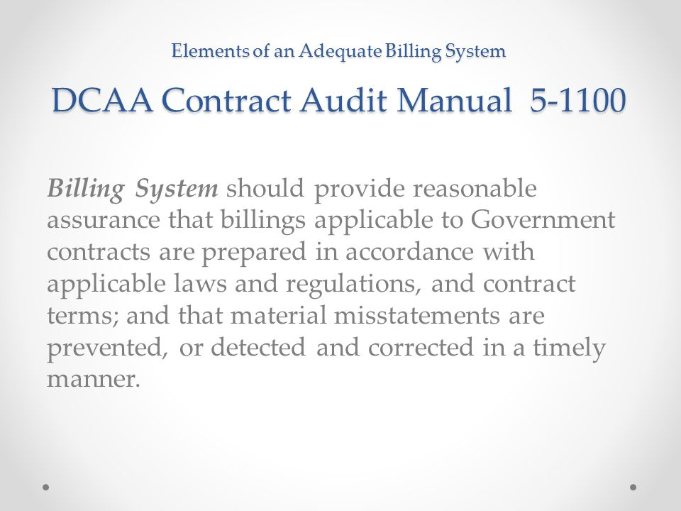 Elements of an Adequate Billing System DCAA Contract Audit Manual 5-1100 Billing System should provide reasonable assurance that billings applicable t