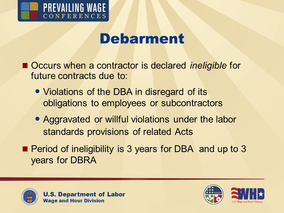 U.S. Department of Labor Wage and Hour Division Debarment Occurs when a contractor is declared ineligible for future contracts due to: Violations of t