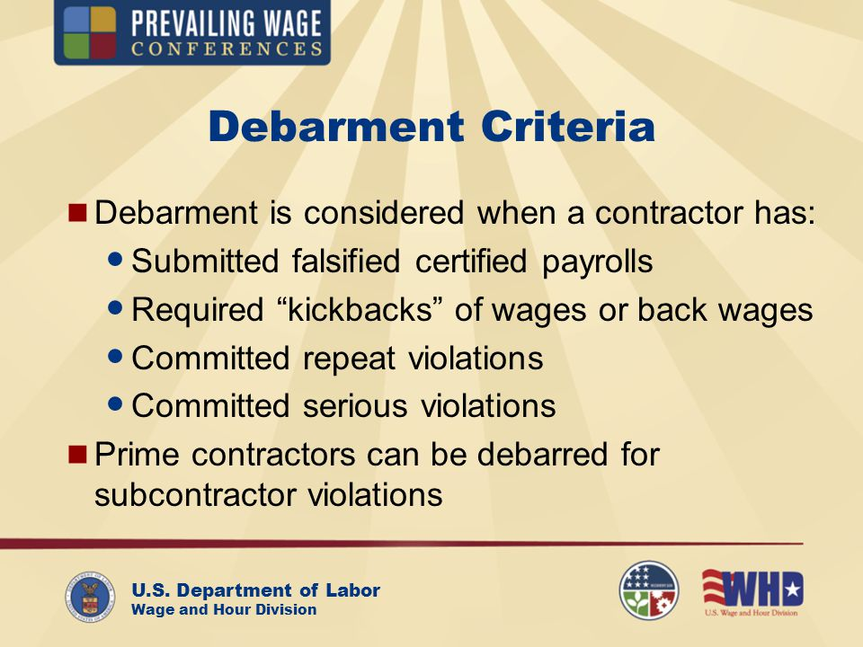 U.S. Department of Labor Wage and Hour Division Debarment Criteria Debarment is considered when a contractor has: Submitted falsified certified payrol