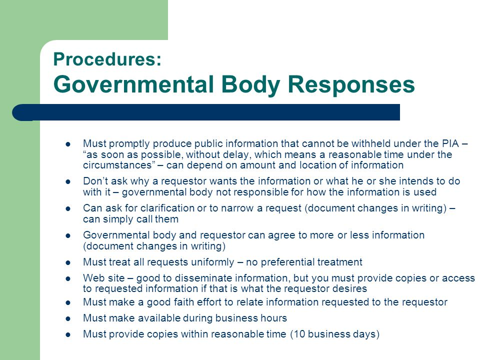 Procedures: Governmental Body Responses Must promptly produce public information that cannot be withheld under the PIA – as soon as possible, without delay, which means a reasonable time under the circumstances – can depend on amount and location of information Don't ask why a requestor wants the information or what he or she intends to do with it – governmental body not responsible for how the information is used Can ask for clarification or to narrow a request (document changes in writing) – can simply call them Governmental body and requestor can agree to more or less information (document changes in writing) Must treat all requests uniformly – no preferential treatment Web site – good to disseminate information, but you must provide copies or access to requested information if that is what the requestor desires Must make a good faith effort to relate information requested to the requestor Must make available during business hours Must provide copies within reasonable time (10 business days)