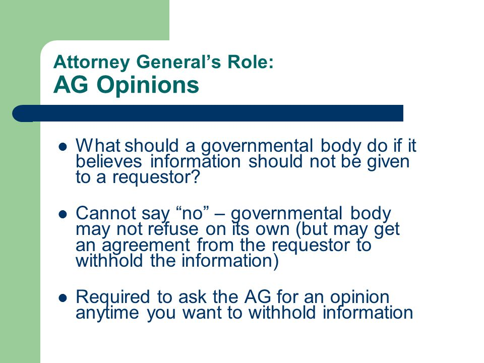 Attorney General's Role: AG Opinions What should a governmental body do if it believes information should not be given to a requestor.
