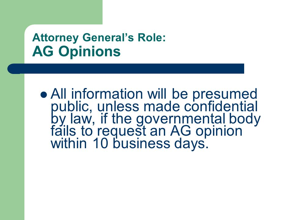Attorney General's Role: AG Opinions All information will be presumed public, unless made confidential by law, if the governmental body fails to request an AG opinion within 10 business days.