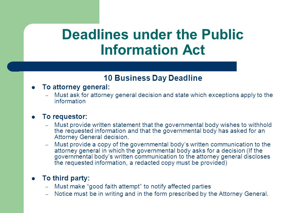 Deadlines under the Public Information Act 10 Business Day Deadline To attorney general: – Must ask for attorney general decision and state which exceptions apply to the information To requestor: – Must provide written statement that the governmental body wishes to withhold the requested information and that the governmental body has asked for an Attorney General decision.