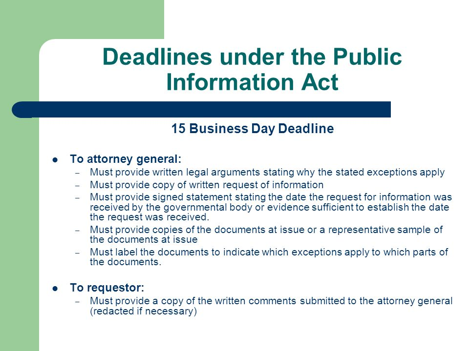 Deadlines under the Public Information Act 15 Business Day Deadline To attorney general: – Must provide written legal arguments stating why the stated exceptions apply – Must provide copy of written request of information – Must provide signed statement stating the date the request for information was received by the governmental body or evidence sufficient to establish the date the request was received.
