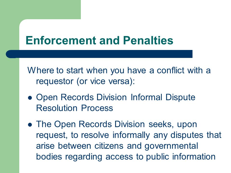 Enforcement and Penalties Where to start when you have a conflict with a requestor (or vice versa): Open Records Division Informal Dispute Resolution Process The Open Records Division seeks, upon request, to resolve informally any disputes that arise between citizens and governmental bodies regarding access to public information