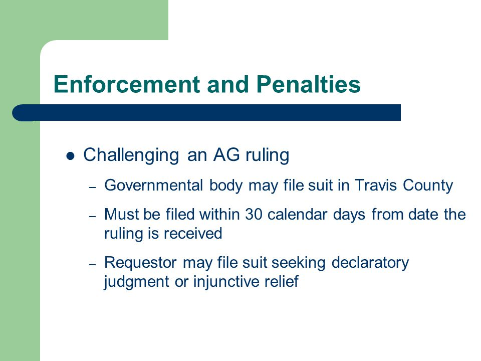 Enforcement and Penalties Challenging an AG ruling – Governmental body may file suit in Travis County – Must be filed within 30 calendar days from date the ruling is received – Requestor may file suit seeking declaratory judgment or injunctive relief