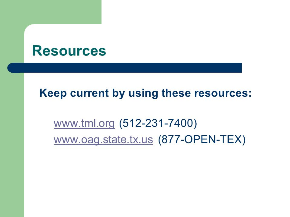 Resources Keep current by using these resources: www.tml.orgwww.tml.org (512-231-7400) www.oag.state.tx.uswww.oag.state.tx.us (877-OPEN-TEX)