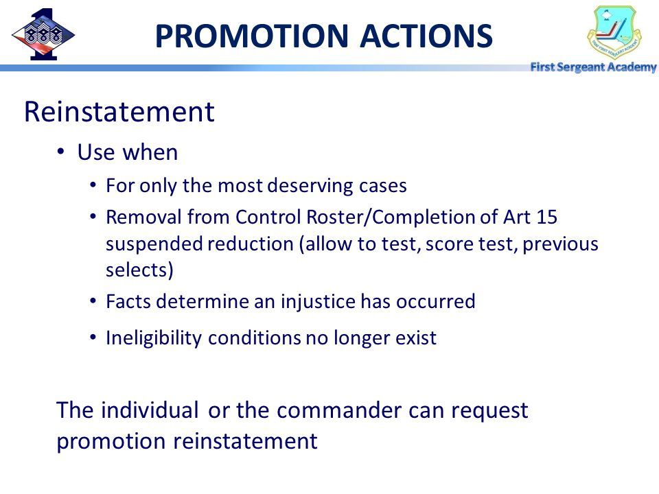 PROMOTION ACTIONS Reinstatement Use when For only the most deserving cases Removal from Control Roster/Completion of Art 15 suspended reduction (allow