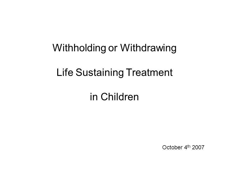 Withholding or Withdrawing Life Sustaining Treatment in Children October 4 th 2007