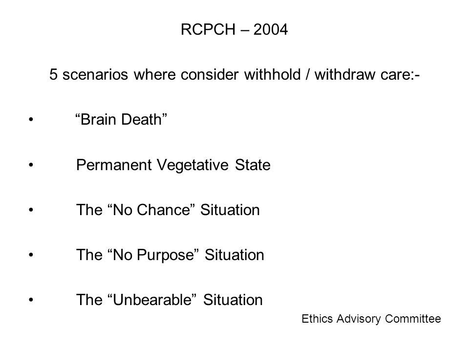 RCPCH – 2004 5 scenarios where consider withhold / withdraw care:- Brain Death Permanent Vegetative State The No Chance Situation The No Purpose Situation The Unbearable Situation Ethics Advisory Committee