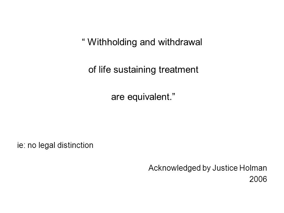 Withholding and withdrawal of life sustaining treatment are equivalent. ie: no legal distinction Acknowledged by Justice Holman 2006