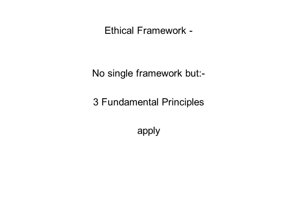 Ethical Framework - No single framework but:- 3 Fundamental Principles apply