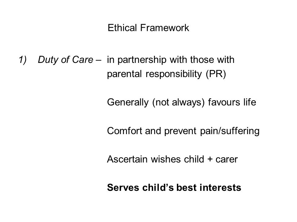 Ethical Framework 1)Duty of Care – in partnership with those with parental responsibility (PR) Generally (not always) favours life Comfort and prevent pain/suffering Ascertain wishes child + carer Serves child's best interests