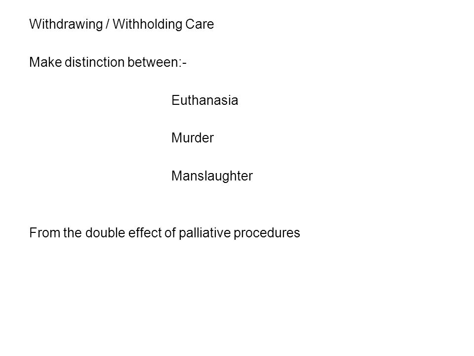 Withdrawing / Withholding Care Make distinction between:- Euthanasia Murder Manslaughter From the double effect of palliative procedures