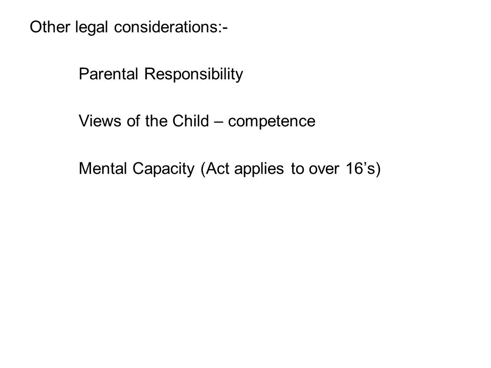 Other legal considerations:- Parental Responsibility Views of the Child – competence Mental Capacity (Act applies to over 16's)
