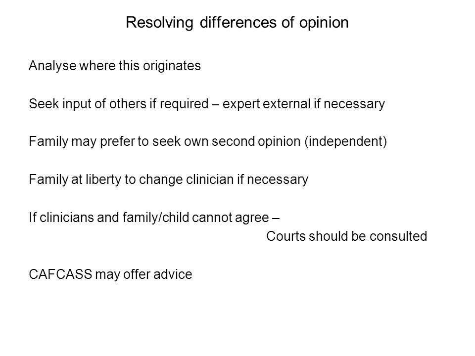 Resolving differences of opinion Analyse where this originates Seek input of others if required – expert external if necessary Family may prefer to seek own second opinion (independent) Family at liberty to change clinician if necessary If clinicians and family/child cannot agree – Courts should be consulted CAFCASS may offer advice