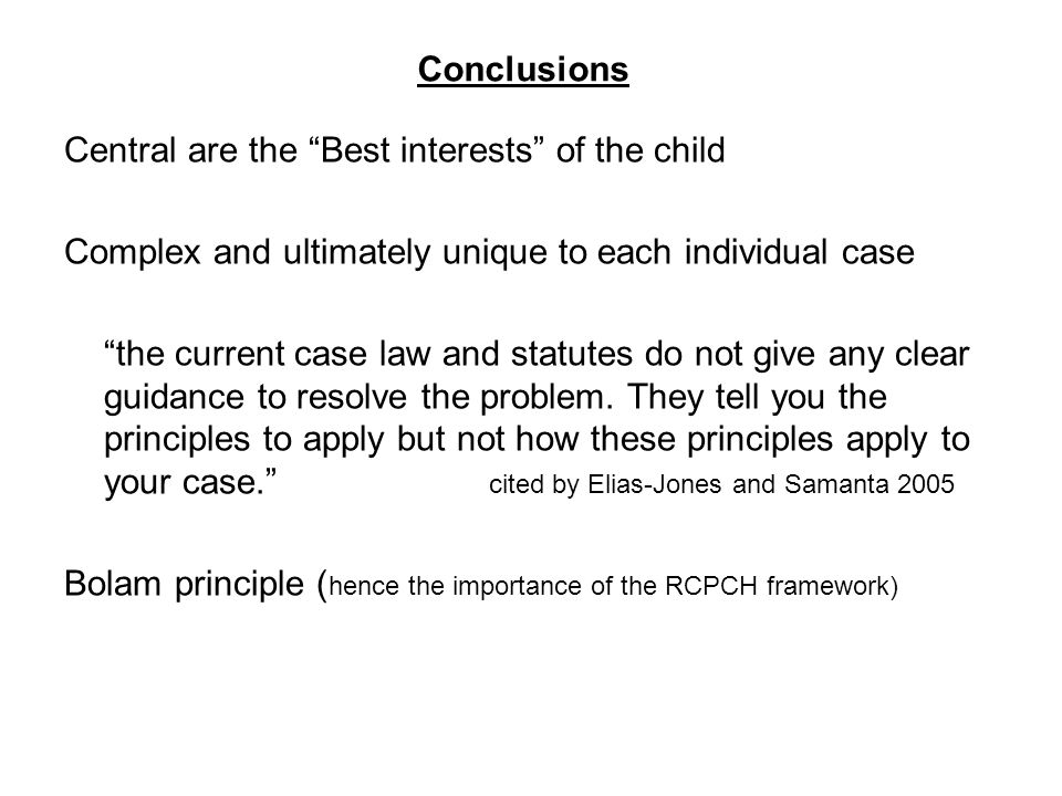 Conclusions Central are the Best interests of the child Complex and ultimately unique to each individual case the current case law and statutes do not give any clear guidance to resolve the problem.