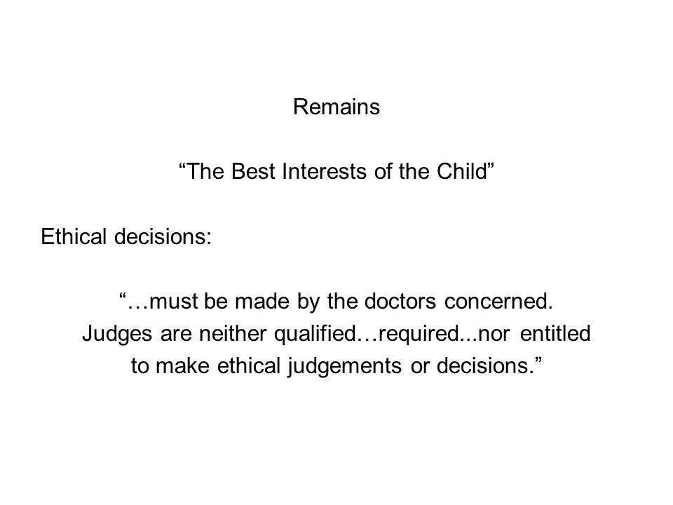 Remains The Best Interests of the Child Ethical decisions: …must be made by the doctors concerned.