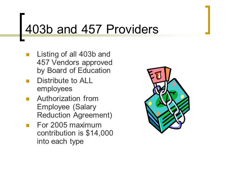 403b and 457 Providers Listing of all 403b and 457 Vendors approved by Board of Education Distribute to ALL employees Authorization from Employee (Salary Reduction Agreement) For 2005 maximum contribution is $14,000 into each type