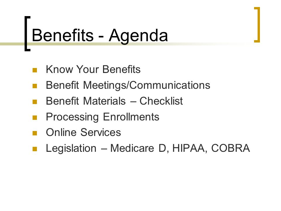 Benefits - Agenda Know Your Benefits Benefit Meetings/Communications Benefit Materials – Checklist Processing Enrollments Online Services Legislation – Medicare D, HIPAA, COBRA