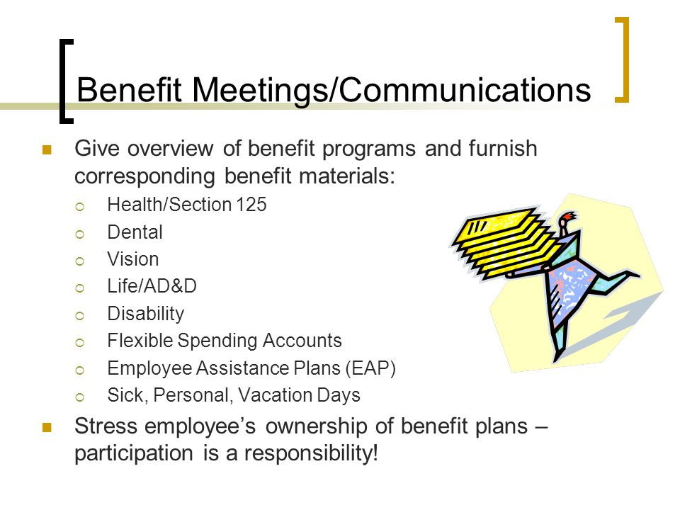 Benefit Meetings/Communications Give overview of benefit programs and furnish corresponding benefit materials:  Health/Section 125  Dental  Vision  Life/AD&D  Disability  Flexible Spending Accounts  Employee Assistance Plans (EAP)  Sick, Personal, Vacation Days Stress employee's ownership of benefit plans – participation is a responsibility!